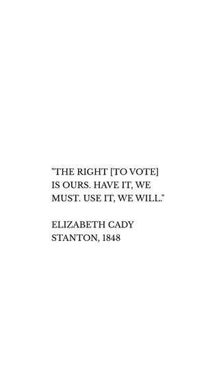 """""""THE RIGHT [TO VOTE] IS OURS. HAVE IT, WE MUST. USE IT, WE WILL."""" ELIZABETH CADY STANTON, 1848"""