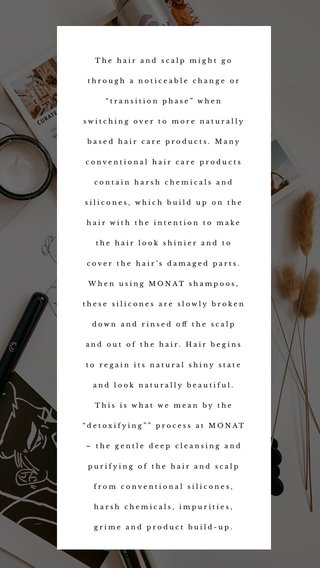 """The hair and scalp might go through a noticeable change or """"transition phase"""" when switching over to more naturally based hair care products. Many conventional hair care products contain harsh chemicals and silicones, which build up on the hair with the intention to make the hair look shinier and to cover the hair's damaged parts. When using MONAT shampoos, these silicones are slowly broken down and rinsed off the scalp and out of the hair. Hair begins to regain its natural shiny state and look naturally beautiful. This is what we mean by the """"detoxifying"""""""" process at MONAT – the gentle deep cleansing and purifying of the hair and scalp from conventional silicones, harsh chemicals, impurities, grime and product build-up."""