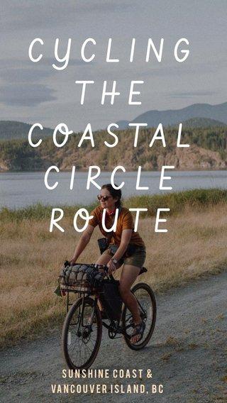 CYCLING THE COASTAL CIRCLE ROUTE SUNSHINE COAST & VANCOUVER ISLAND, BC