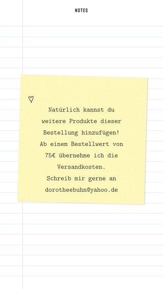 Natürlich kannst du weitere Produkte dieser Bestellung hinzufügen! Ab einem Bestellwert von 75€ übernehme ich die Versandkosten. Schreib mir gerne an dorotheebuhn@yahoo.de