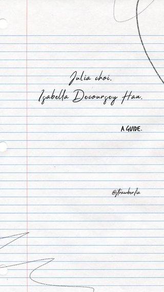 Julia choi. Isabella Decoursey Han. a guide. @strawberIia