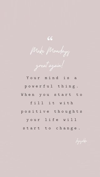 Make Mondays great again! Your mind is a powerful thing. When you start to fill it with positive thoughts your life will start to change. Injeschka