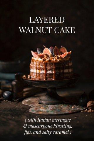LAYERED WALNUT CAKE { with Italian meringue & mascarpone kfrosting, figs, and salty caramel }