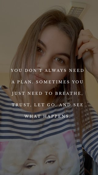 YOU DON'T ALWAYS NEED A PLAN. SOMETIMES YOU JUST NEED TO BREATHE, TRUST, LET GO, AND SEE WHAT HAPPENS.