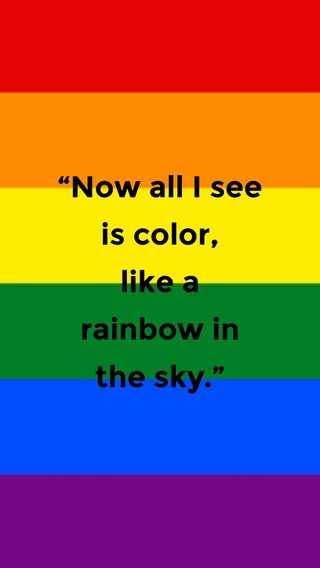 """""""Now all I see is color, like a rainbow in the sky."""""""