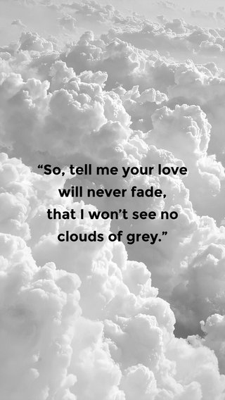"""""""So, tell me your love will never fade, that I won't see no clouds of grey."""""""