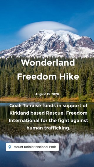 Wonderland Freedom Hike Goal: To raise funds in support of Kirkland based Rescue: Freedom International for the fight against human trafficking. August 13, 2020