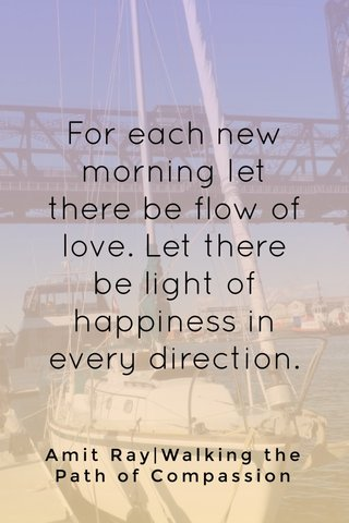 For each new morning let there be flow of love. Let there be light of happiness in every direction. Amit Ray|Walking the Path of Compassion