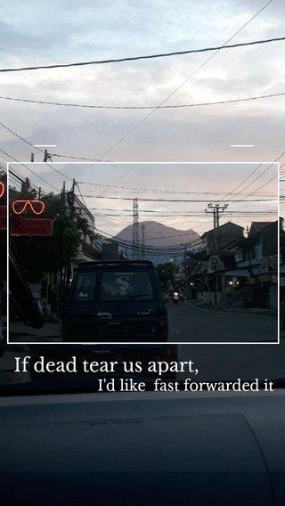If dead tear us apart, I'd like fast forwarded it