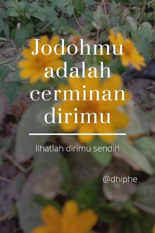 Jodohmu adalah cerminan dirimu lihatlah dirimu sendiri @dhiphe