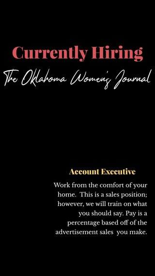 Currently Hiring The Oklahoma Women's Journal Account Executive Work from the comfort of your home. This is a sales position; however, we will train on what you should say. Pay is a percentage based off of the advertisement sales you make.