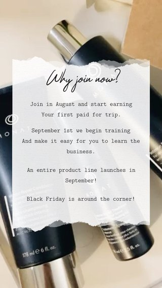 Why join now? Join in August and start earning Your first paid for trip. Black Friday is around the corner! An entire product line launches in September! September 1st we begin training And make it easy for you to learn the business.