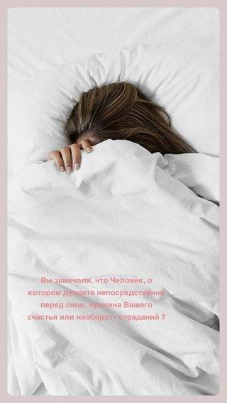 Вы замечали, что Человек, о котором думаете непосредственно перед сном, причина Вашего счастья или наоборот- страданий ?