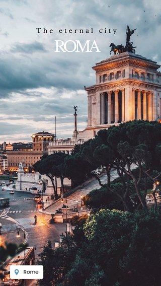 ROMA The eternal city