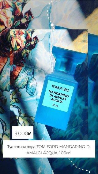3.000₽ Туалетная вода TOM FORD MANDARINO DI AMALGI ACQUA, 100ml