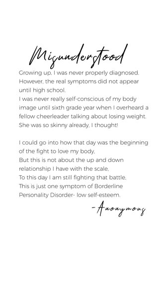 Misunderstood -Anonymous Growing up, I was never properly diagnosed. However, the real symptoms did not appear until high school. I was never really self-conscious of my body image until sixth grade year when I overheard a fellow cheerleader talking about losing weight. She was so skinny already, I thought! I could go into how that day was the beginning of the fight to love my body, But this is not about the up and down relationship I have with the scale, To this day I am still fighting that battle, This is just one symptom of Borderline Personality Disorder- low self-esteem.