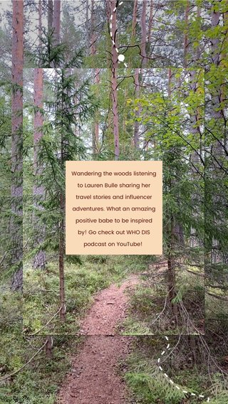 Wandering the woods listening to Lauren Bulle sharing her travel stories and influencer adventures. What an amazing positive babe to be inspired by! Go check out WHO DIS podcast on YouTube!