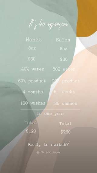 It's too expensive Monat Salon 6 weeks 8oz $30 8oz $30 40% water 80% water 60% product 4 months 120 washes 20% product 35 washes In one year Total $120 Ready to switch? Total $260 @ink_and_rowe
