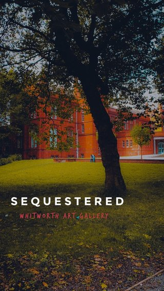SEQUESTERED Whitworth Art Gallery