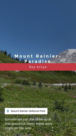 Mount Rainier- Paradise Sometimes just the drive up is therapeutical, enjoy these easy stops on the way. Day trips
