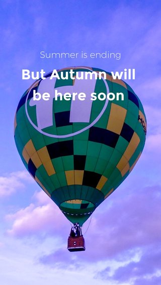 But Autumn will be here soon Summer is ending
