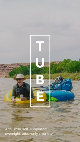 TUBE A 25-mile, self-supported, overnight, tube-only, river trip.