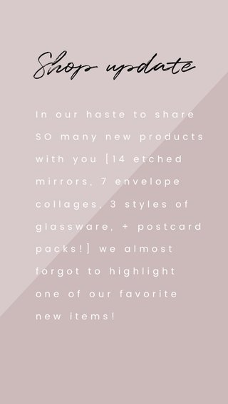 Shop update In our haste to share SO many new products with you [14 etched mirrors, 7 envelope collages, 3 styles of glassware, + postcard packs!] we almost forgot to highlight one of our favorite new items!