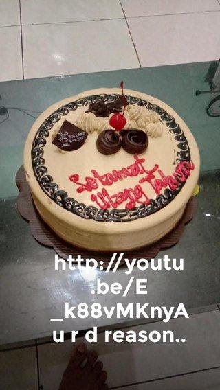 http://youtu.be/E_k88vMKnyA u r d reason..