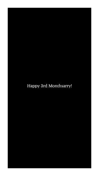 Happy 3rd Monthsarry!