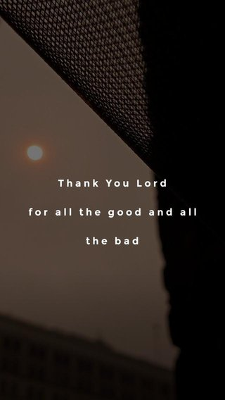 Thank You Lord for all the good and all the bad