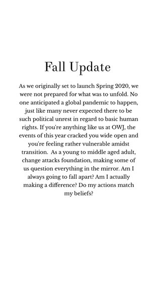 Fall Update As we originally set to launch Spring 2020, we were not prepared for what was to unfold. No one anticipated a global pandemic to happen, just like many never expected there to be such political unrest in regard to basic human rights. If you're anything like us at OWJ, the events of this year cracked you wide open and you're feeling rather vulnerable amidst transition. As a young to middle aged adult, change attacks foundation, making some of us question everything in the mirror. Am I always going to fall apart? Am I actually making a difference? Do my actions match my beliefs?