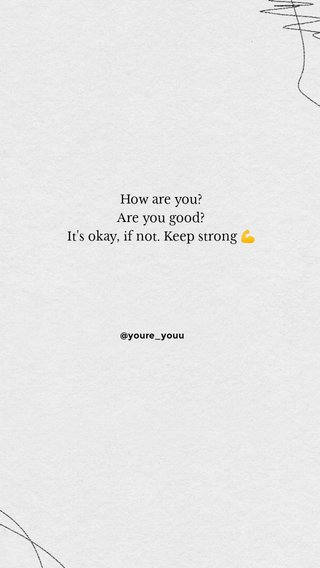 How are you? Are you good? It's okay, if not. Keep strong 💪 @youre_youu