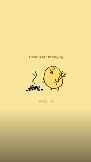 Dear user ktehyng Hello...?