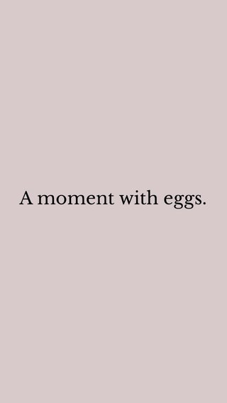A moment with eggs.