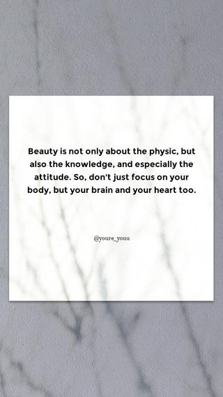 Beauty is not only about the physic, but also the knowledge, and especially the attitude. So, don't just focus on your body, but your brain and your heart too. @youre_youu