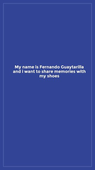 My name is Fernando Guaytarilla and i want to share memories with my shoes