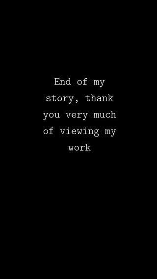 End of my story, thank you very much of viewing my work