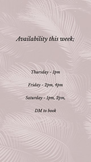 Availability this week; Thursday - 1pm Friday - 2pm, 4pm Saturday - 1pm, 2pm, DM to book