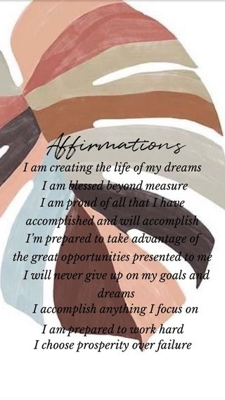 Affirmations I'm prepared to take advantage of the great opportunities presented to me I am proud of all that I have accomplished and will accomplish I am blessed beyond measure I am creating the life of my dreams I will never give up on my goals and dreams I accomplish anything I focus on I am prepared to work hard I choose prosperity over failure