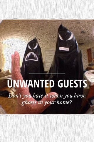 UNWANTED GUESTS Don't you hate it when you have ghosts in your home?