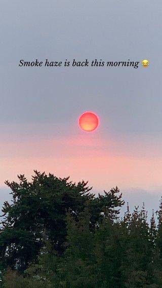 Smoke haze is back this morning 😂