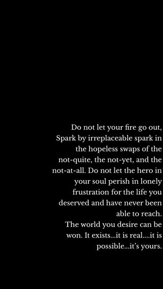 Do not let your fire go out, Spark by irreplaceable spark in the hopeless swaps of the not-quite, the not-yet, and the not-at-all. Do not let the hero in your soul perish in lonely frustration for the life you deserved and have never been able to reach. The world you desire can be won. It exists...it is real....it is possible...it's yours.