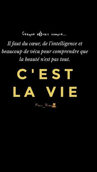 C'EST LA VIE Chaque détail compte... Petit_Rien🧸 Il faut du cœur, de l'intelligence et beaucoup de vécu pour comprendre que la beauté n'est pas tout.
