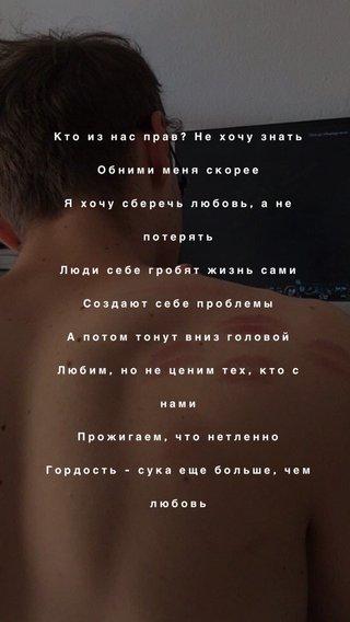 Кто из нас прав? Не хочу знать Обними меня скорее Я хочу сберечь любовь, а не потерять Люди себе гробят жизнь сами Создают себе проблемы А потом тонут вниз головой Любим, но не ценим тех, кто с нами Прожигаем, что нетленно Гордость - сука еще больше, чем любовь