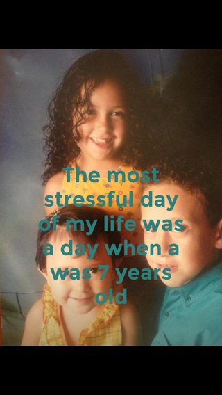 The most stressful day of my life was a day when a was 7 years old
