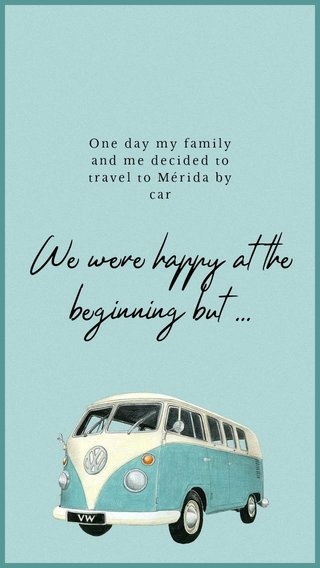 We were happy at the beginning but ... One day my family and me decided to travel to Mérida by car