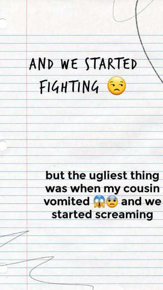 And we started fighting 😒 but the ugliest thing was when my cousin vomited 😱😨 and we started screaming