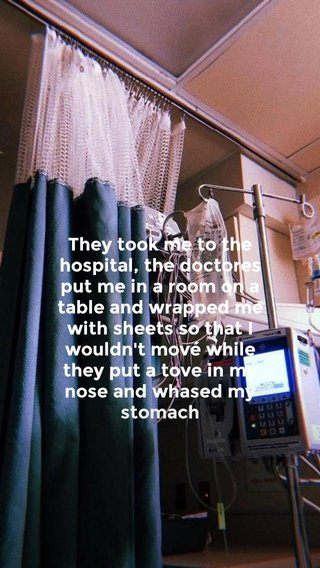 They took me to the hospital, the doctores put me in a room on a table and wrapped me with sheets so that I wouldn't mové while they put a tove in my nose and whased my stomach