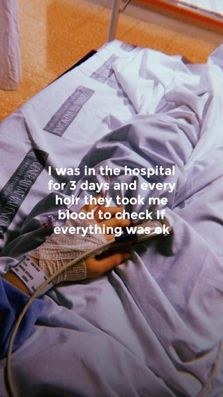 I was in the hospital for 3 days and every hoir they took me blood to check If everything was ok