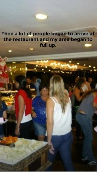 Then a lot of people began to arrive at the restaurant and my area began to full up.